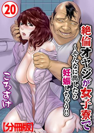 [ころすけ (著)] 絶倫オヤジが女子寮で~そんなに出したら妊娠しちゃう!!【分冊版】 20巻 (BJ178622)